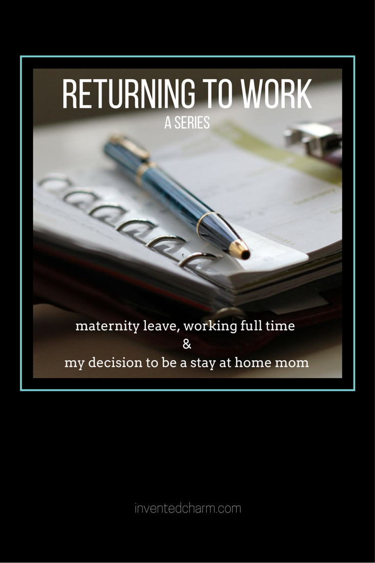 Returning to work. A series about maternity leave, working full time, and my decision to be a stay at home mom.
