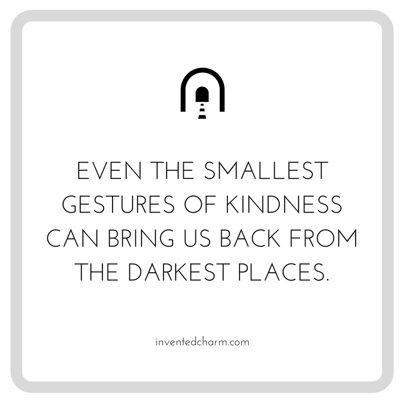 even the smallest gestures of kindness can bring us back from the darkest places